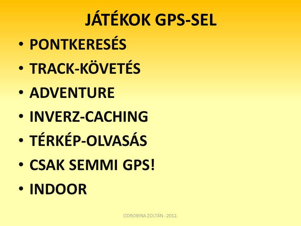 JÁTÉKOK GPS-SEL • PONTKERESÉS • TRACK-KÖVETÉS • ADVENTURE • INVERZ-CACHING • TÉRKÉP-OLVASÁS • CSAK SEMMI GPS! • INDOOR ODROBINA ZOLTÁN - 2012.