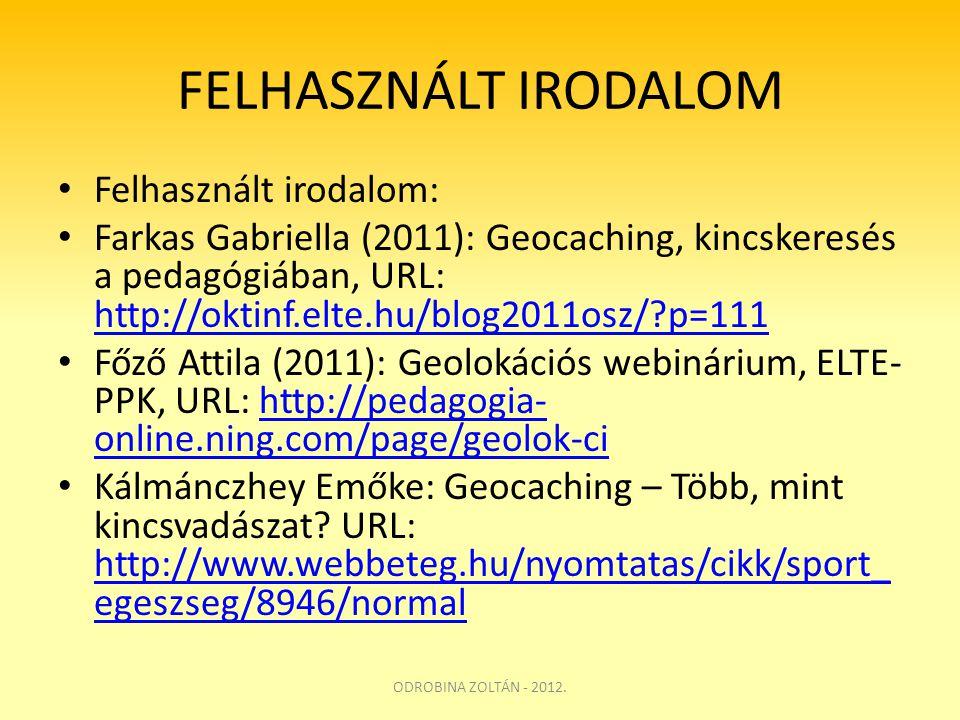 FELHASZNÁLT IRODALOM • Felhasznált irodalom: • Farkas Gabriella (2011): Geocaching, kincskeresés a pedagógiában, URL: http://oktinf.elte.hu/blog2011os