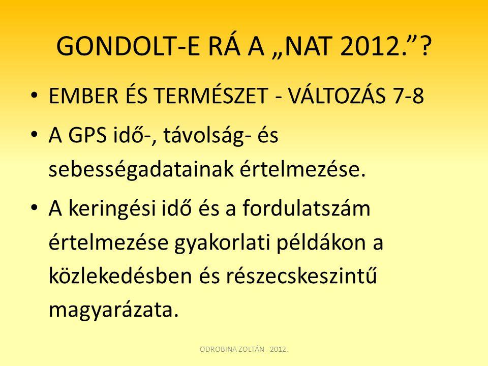 """GONDOLT-E RÁ A """"NAT 2012.""""? • EMBER ÉS TERMÉSZET - VÁLTOZÁS 7-8 • A GPS idő-, távolság- és sebességadatainak értelmezése. • A keringési idő és a fordu"""