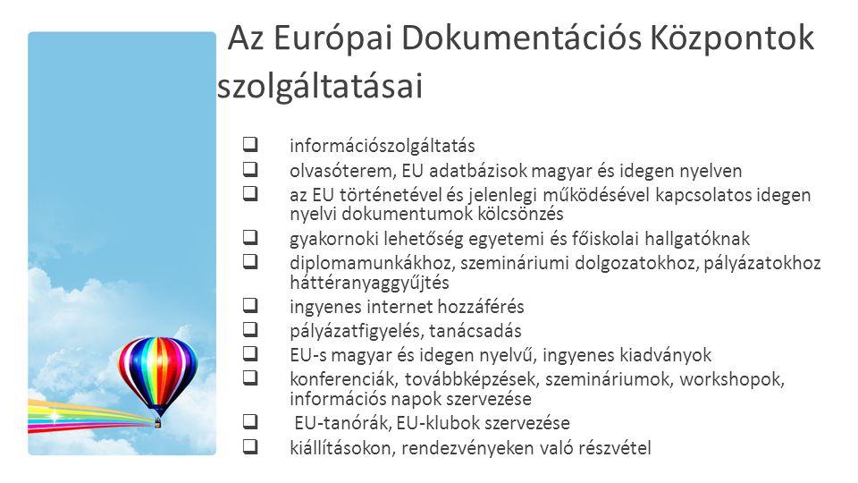 Az Európai Dokumentációs Központok szolgáltatásai  információszolgáltatás  olvasóterem, EU adatbázisok magyar és idegen nyelven  az EU történetével és jelenlegi működésével kapcsolatos idegen nyelvi dokumentumok kölcsönzés  gyakornoki lehetőség egyetemi és főiskolai hallgatóknak  diplomamunkákhoz, szemináriumi dolgozatokhoz, pályázatokhoz háttéranyaggyűjtés  ingyenes internet hozzáférés  pályázatfigyelés, tanácsadás  EU-s magyar és idegen nyelvű, ingyenes kiadványok  konferenciák, továbbképzések, szemináriumok, workshopok, információs napok szervezése  EU-tanórák, EU-klubok szervezése  kiállításokon, rendezvényeken való részvétel