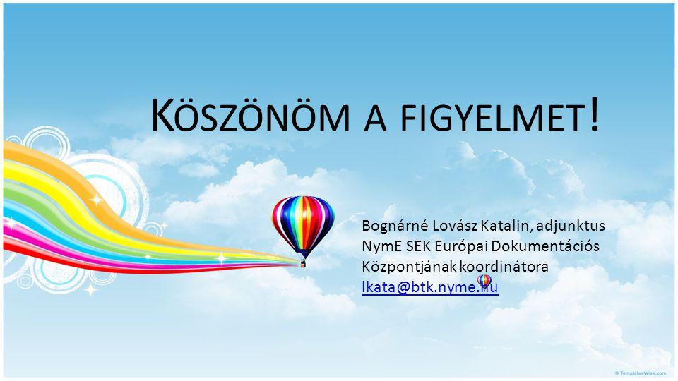 K ÖSZÖNÖM A FIGYELMET ! Bognárné Lovász Katalin, adjunktus NymE SEK Európai Dokumentációs Központjának koordinátora lkata@btk.nyme.hu