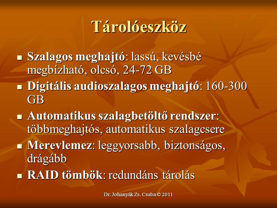 Dr. Johanyák Zs. Csaba © 2011 Tárolóeszköz  Szalagos meghajtó: lassú, kevésbé megbízható, olcsó, 24-72 GB  Digitális audioszalagos meghajtó: 160-300