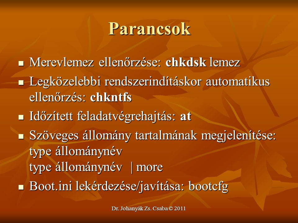 Dr. Johanyák Zs. Csaba © 2011 Parancsok  Merevlemez ellenőrzése: chkdsk lemez  Legközelebbi rendszerindításkor automatikus ellenőrzés: chkntfs  Idő