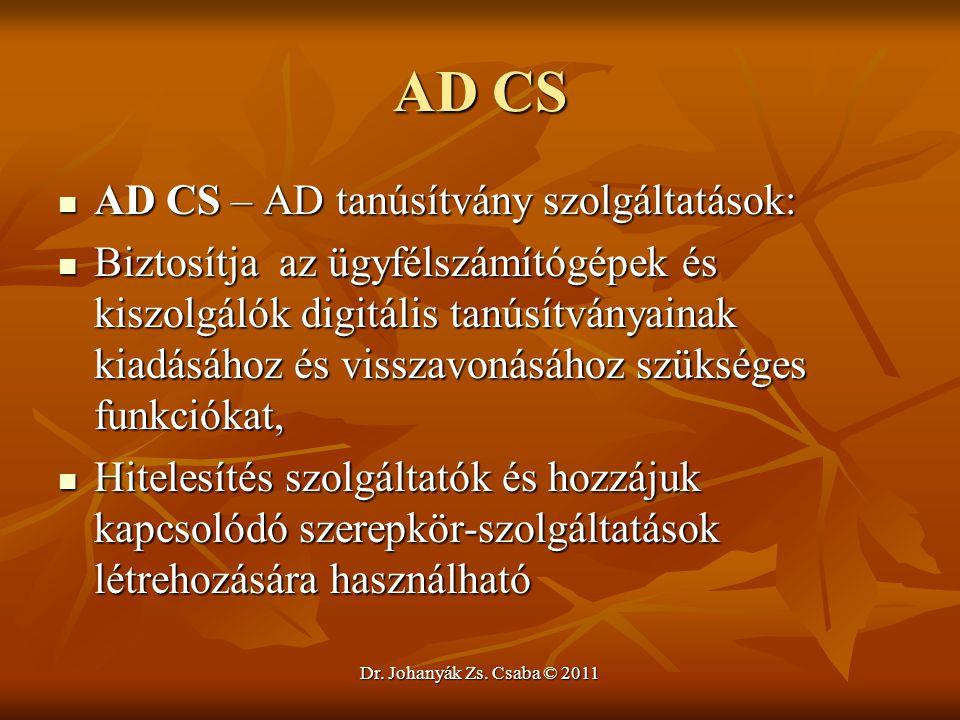 Dr. Johanyák Zs. Csaba © 2011 AD CS  AD CS – AD tanúsítvány szolgáltatások:  Biztosítja az ügyfélszámítógépek és kiszolgálók digitális tanúsítványai
