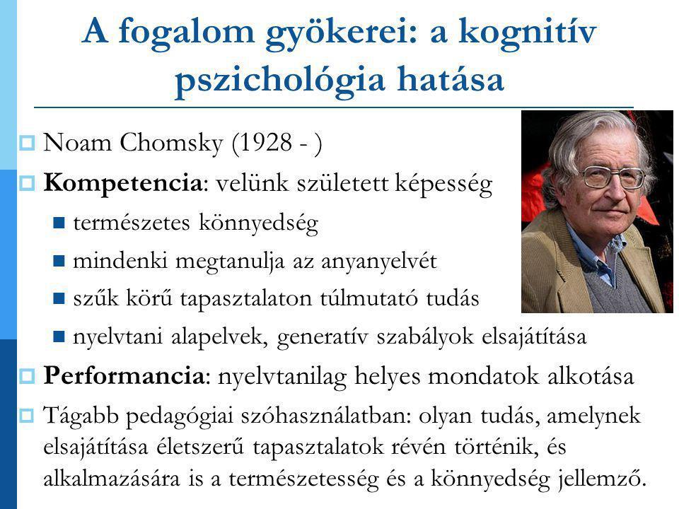 A fogalom gyökerei: a kognitív pszichológia hatása  Noam Chomsky (1928 - )  Kompetencia: velünk született képesség  természetes könnyedség  mindenki megtanulja az anyanyelvét  szűk körű tapasztalaton túlmutató tudás  nyelvtani alapelvek, generatív szabályok elsajátítása  Performancia: nyelvtanilag helyes mondatok alkotása  Tágabb pedagógiai szóhasználatban: olyan tudás, amelynek elsajátítása életszerű tapasztalatok révén történik, és alkalmazására is a természetesség és a könnyedség jellemző.