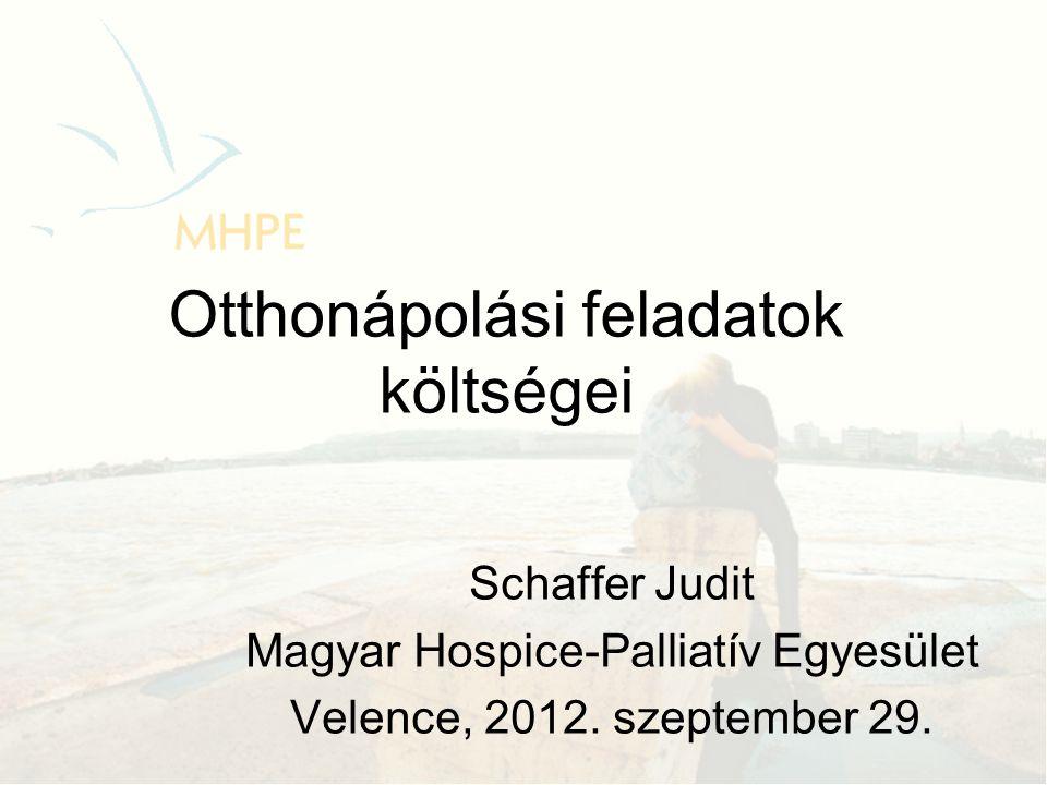 Otthonápolási feladatok költségei Schaffer Judit Magyar Hospice-Palliatív Egyesület Velence, 2012.