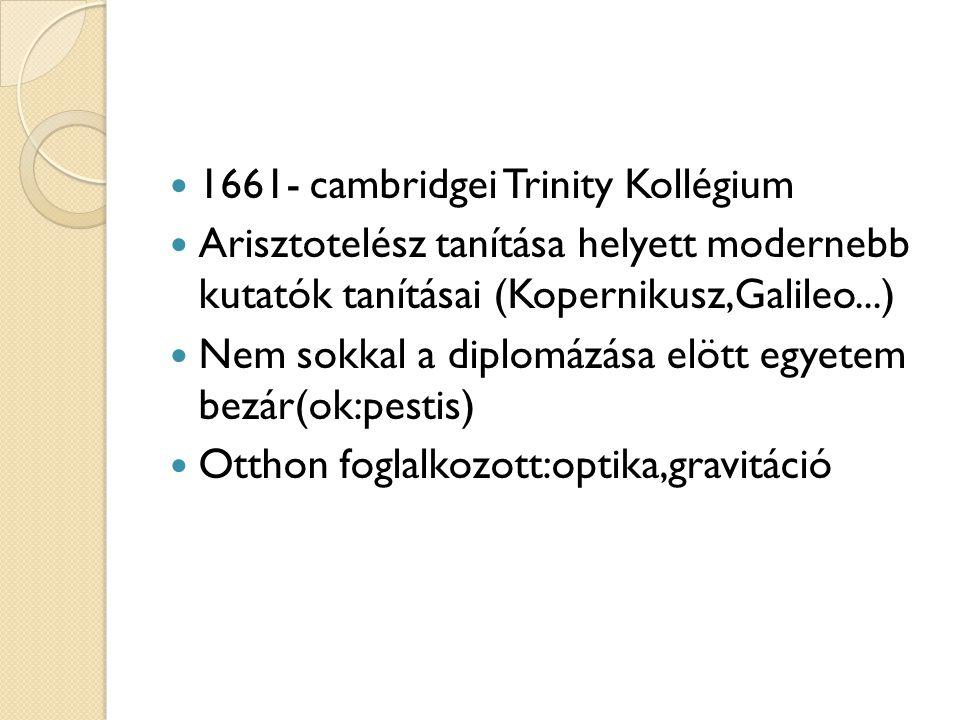  1661- cambridgei Trinity Kollégium  Arisztotelész tanítása helyett modernebb kutatók tanításai (Kopernikusz,Galileo...)  Nem sokkal a diplomázása elött egyetem bezár(ok:pestis)  Otthon foglalkozott:optika,gravitáció