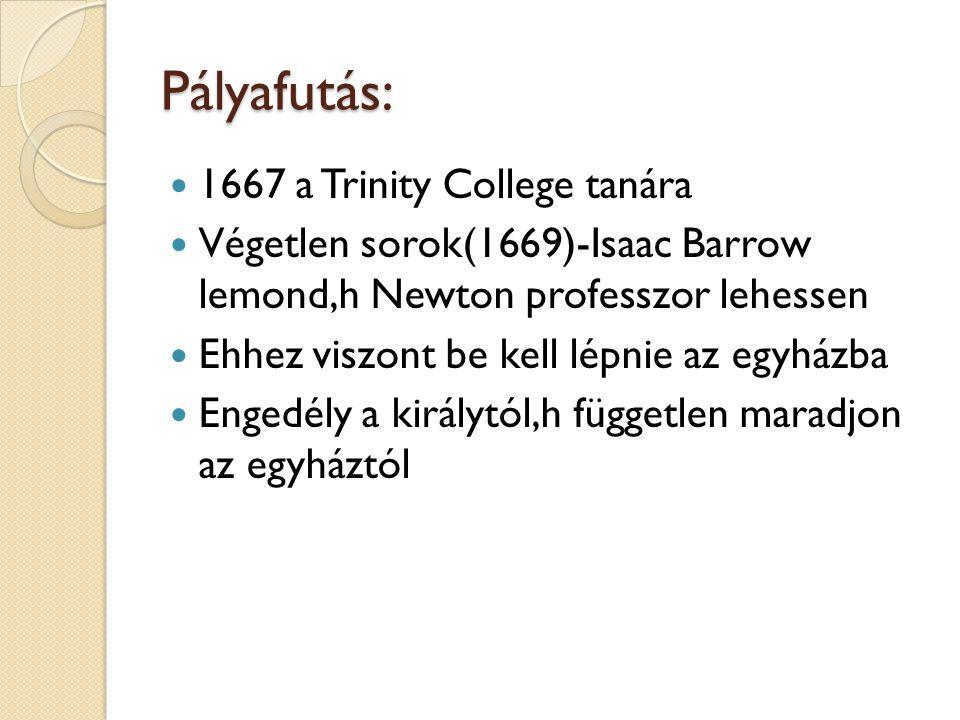 Pályafutás:  1667 a Trinity College tanára  Végetlen sorok(1669)-Isaac Barrow lemond,h Newton professzor lehessen  Ehhez viszont be kell lépnie az egyházba  Engedély a királytól,h független maradjon az egyháztól
