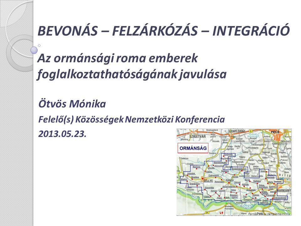BEVONÁS – FELZÁRKÓZÁS – INTEGRÁCIÓ Az ormánsági roma emberek foglalkoztathatóságának javulása Ötvös Mónika Felelő(s) Közösségek Nemzetközi Konferencia
