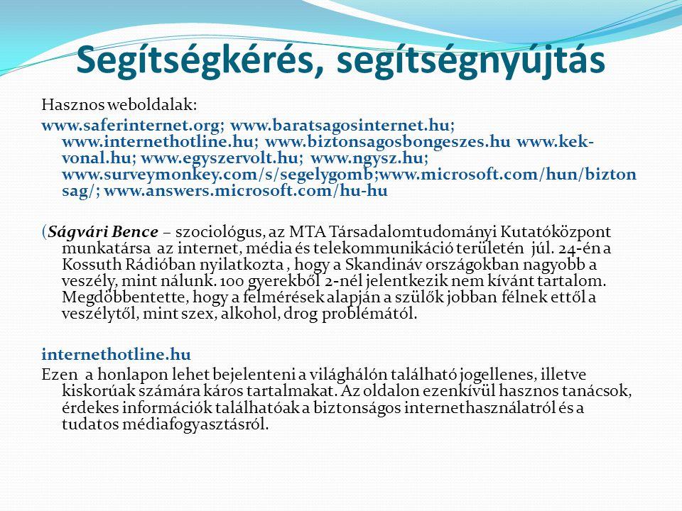 Segítségkérés, segítségnyújtás Hasznos weboldalak: www.saferinternet.org; www.baratsagosinternet.hu; www.internethotline.hu; www.biztonsagosbongeszes.hu www.kek- vonal.hu; www.egyszervolt.hu; www.ngysz.hu; www.surveymonkey.com/s/segelygomb;www.microsoft.com/hun/bizton sag/; www.answers.microsoft.com/hu-hu (Ságvári Bence – szociológus, az MTA Társadalomtudományi Kutatóközpont munkatársa az internet, média és telekommunikáció területén júl.