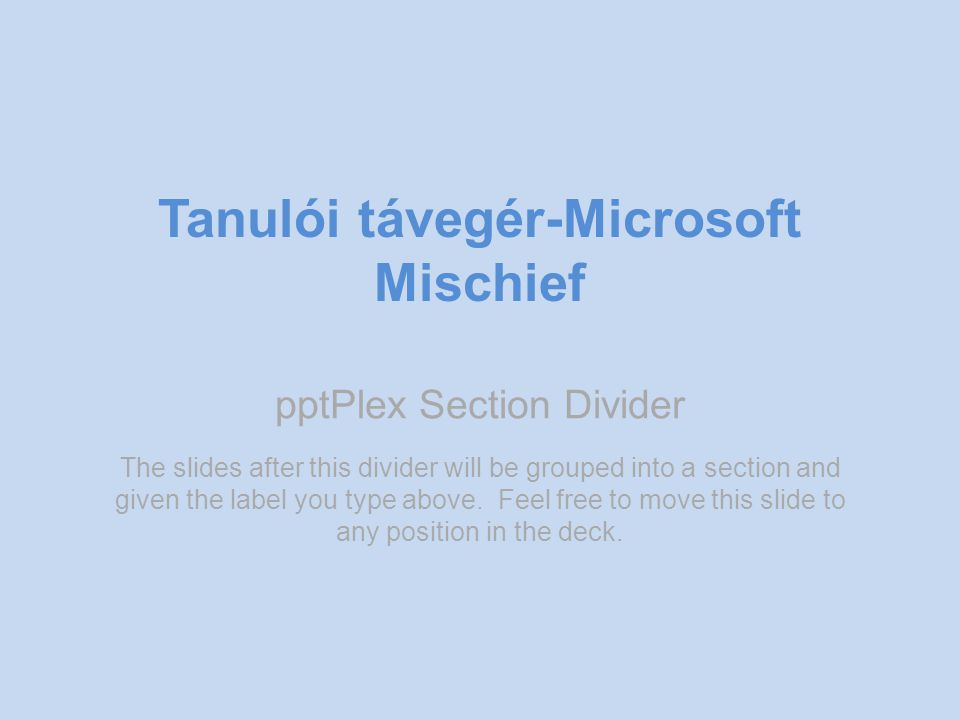 pptPlex Section Divider Tanulói távegér-Microsoft Mischief The slides after this divider will be grouped into a section and given the label you type a