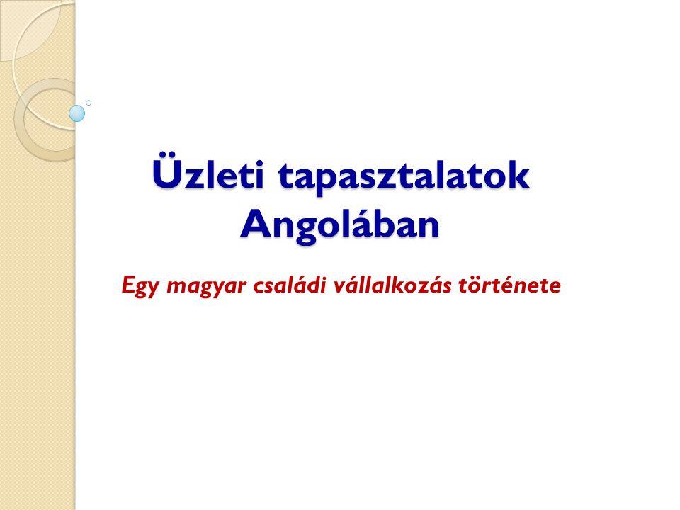 Üzleti tapasztalatok Angolában Egy magyar családi vállalkozás története
