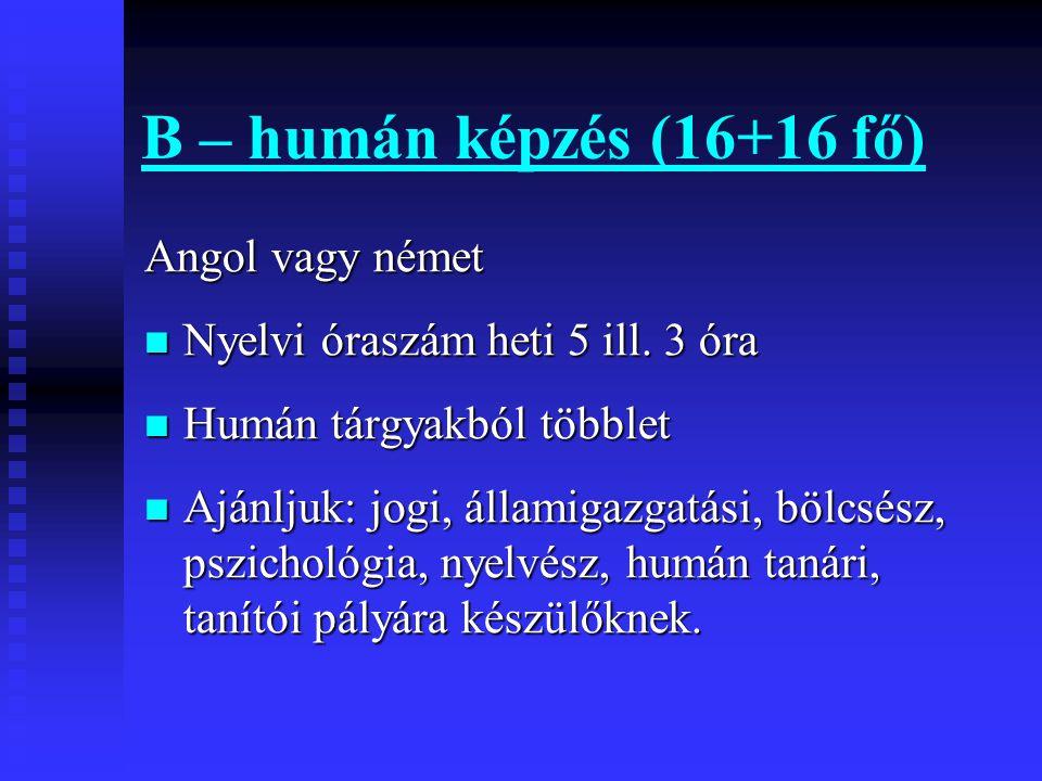 B – humán képzés (16+16 fő) Angol vagy német  Nyelvi óraszám heti 5 ill.