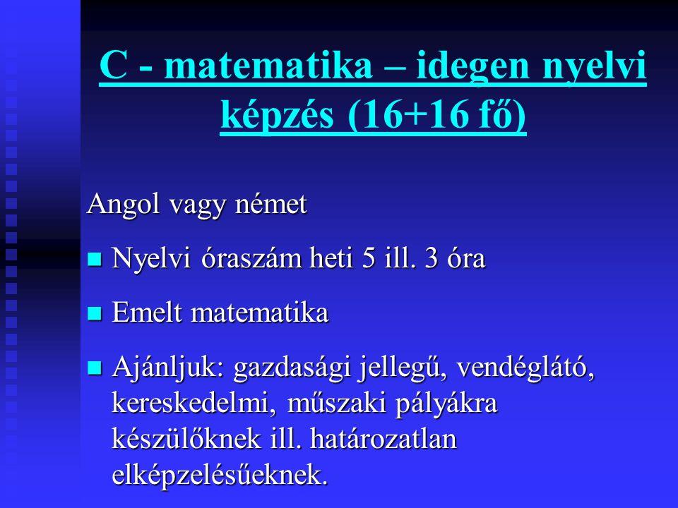 C - matematika – idegen nyelvi képzés (16+16 fő) Angol vagy német  Nyelvi óraszám heti 5 ill.
