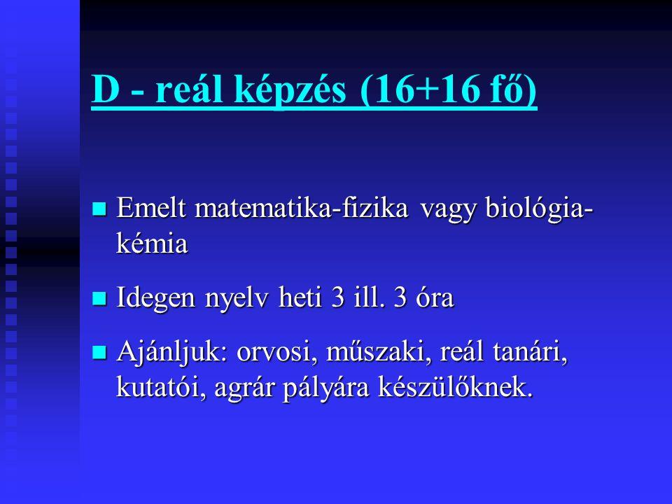 D - reál képzés (16+16 fő)  Emelt matematika-fizika vagy biológia- kémia  Idegen nyelv heti 3 ill.