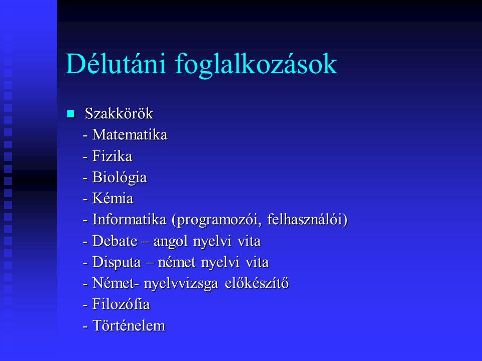Délutáni foglalkozások  Szakkörök - Matematika - Matematika - Fizika - Fizika - Biológia - Biológia - Kémia - Kémia - Informatika (programozói, felhasználói) - Informatika (programozói, felhasználói) - Debate – angol nyelvi vita - Debate – angol nyelvi vita - Disputa – német nyelvi vita - Disputa – német nyelvi vita - Német- nyelvvizsga előkészítő - Német- nyelvvizsga előkészítő - Filozófia - Filozófia - Történelem - Történelem
