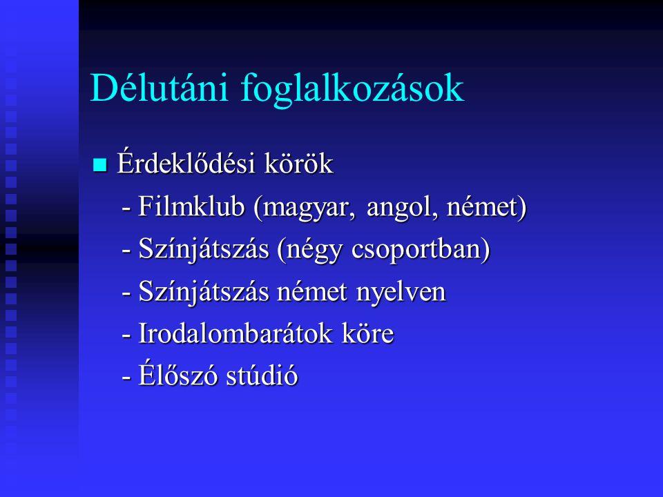 Délutáni foglalkozások  Érdeklődési körök - Filmklub (magyar, angol, német) - Filmklub (magyar, angol, német) - Színjátszás (négy csoportban) - Színjátszás (négy csoportban) - Színjátszás német nyelven - Színjátszás német nyelven - Irodalombarátok köre - Irodalombarátok köre - Élőszó stúdió - Élőszó stúdió