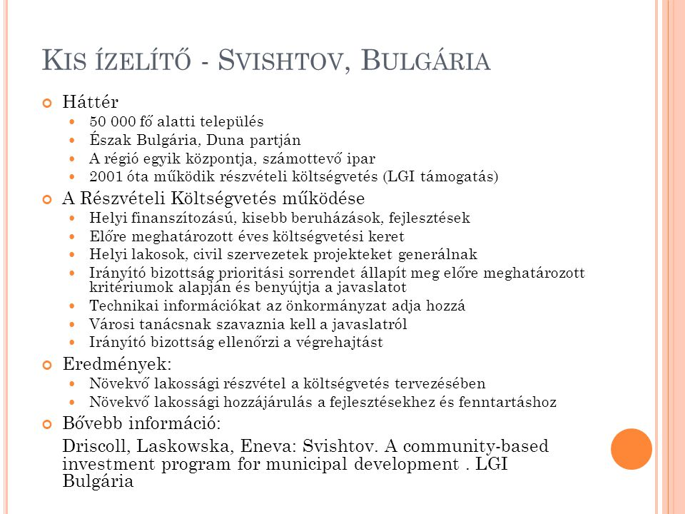 K IS ÍZELÍTŐ - S VISHTOV, B ULGÁRIA Háttér  50 000 fő alatti település  Észak Bulgária, Duna partján  A régió egyik központja, számottevő ipar  2001 óta működik részvételi költségvetés (LGI támogatás) A Részvételi Költségvetés működése  Helyi finanszítozású, kisebb beruházások, fejlesztések  Előre meghatározott éves költségvetési keret  Helyi lakosok, civil szervezetek projekteket generálnak  Irányító bizottság prioritási sorrendet állapít meg előre meghatározott kritériumok alapján és benyújtja a javaslatot  Technikai információkat az önkormányzat adja hozzá  Városi tanácsnak szavaznia kell a javaslatról  Irányító bizottság ellenőrzi a végrehajtást Eredmények:  Növekvő lakossági részvétel a költségvetés tervezésében  Növekvő lakossági hozzájárulás a fejlesztésekhez és fenntartáshoz Bővebb információ: Driscoll, Laskowska, Eneva: Svishtov.