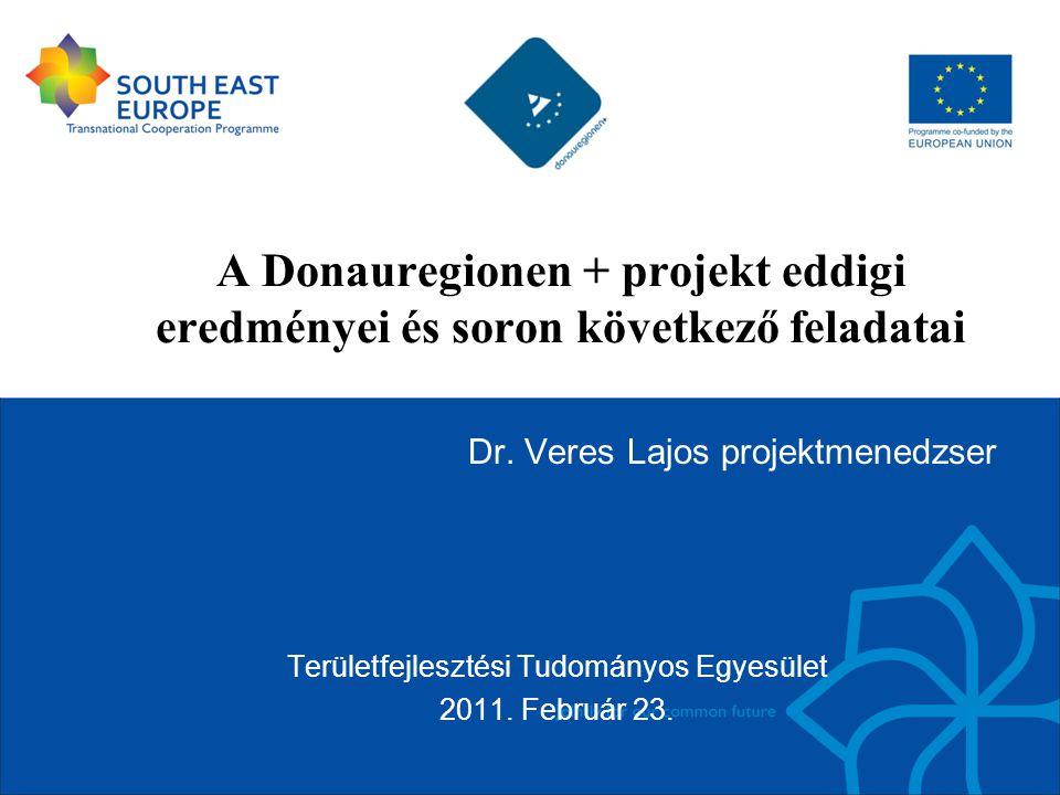 A Donauregionen + projekt eddigi eredményei és soron következő feladatai Dr. Veres Lajos projektmenedzser Területfejlesztési Tudományos Egyesület 2011