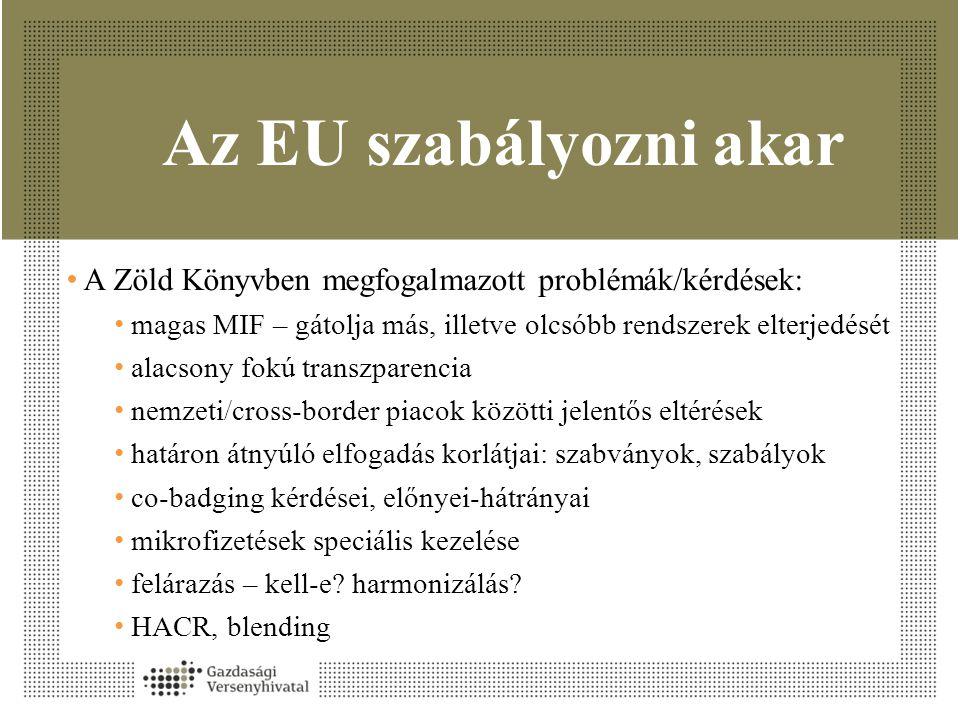 Az EU szabályozni akar • A Zöld Könyvben megfogalmazott problémák/kérdések: • magas MIF – gátolja más, illetve olcsóbb rendszerek elterjedését • alacsony fokú transzparencia • nemzeti/cross-border piacok közötti jelentős eltérések • határon átnyúló elfogadás korlátjai: szabványok, szabályok • co-badging kérdései, előnyei-hátrányai • mikrofizetések speciális kezelése • felárazás – kell-e.
