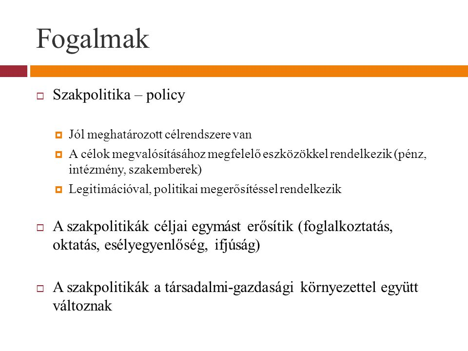 Fogalmak  Szakpolitika – policy  Jól meghatározott célrendszere van  A célok megvalósításához megfelelő eszközökkel rendelkezik (pénz, intézmény, szakemberek)  Legitimációval, politikai megerősítéssel rendelkezik  A szakpolitikák céljai egymást erősítik (foglalkoztatás, oktatás, esélyegyenlőség, ifjúság)  A szakpolitikák a társadalmi-gazdasági környezettel együtt változnak