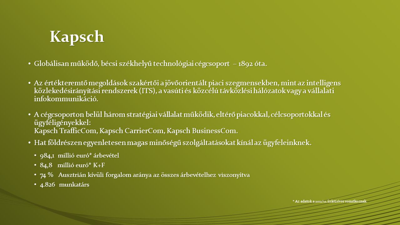 Kapsch • Globálisan működő, bécsi székhelyű technológiai cégcsoport – 1892 óta. • Az értékteremtő megoldások szakértői a jövőorientált piaci szegmense