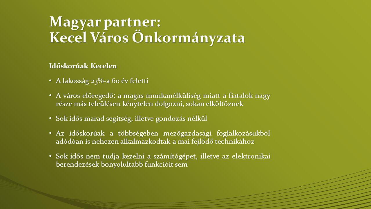 Magyar partner: Kecel Város Önkormányzata Időskorúak Kecelen • A lakosság 23%-a 60 év feletti • A város elöregedő: a magas munkanélküliség miatt a fiatalok nagy része más teleülésen kénytelen dolgozni, sokan elköltöznek • Sok idős marad segítség, illetve gondozás nélkül • Az időskorúak a többségében mezőgazdasági foglalkozásukból adódóan is nehezen alkalmazkodtak a mai fejlődő technikához • Sok idős nem tudja kezelni a számítógépet, illetve az elektronikai berendezések bonyolultabb funkcióit sem