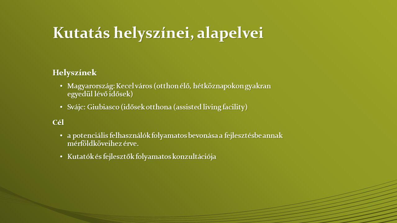 Kutatás helyszínei, alapelvei Helyszínek • Magyarország: Kecel város (otthon élő, hétköznapokon gyakran egyedül lévő idősek) • Svájc: Giubiasco (idősek otthona (assisted living facility) Cél • a potenciális felhasználók folyamatos bevonása a fejlesztésbe annak mérföldköveihez érve.