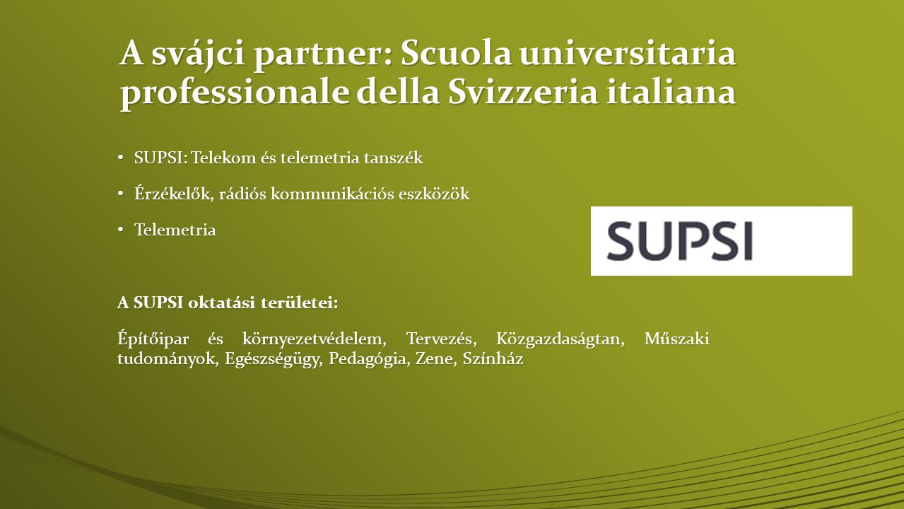 A svájci partner: Scuola universitaria professionale della Svizzeria italiana • SUPSI: Telekom és telemetria tanszék • Érzékelők, rádiós kommunikációs eszközök • Telemetria A SUPSI oktatási területei: Építőipar és környezetvédelem, Tervezés, Közgazdaságtan, Műszaki tudományok, Egészségügy, Pedagógia, Zene, Színház