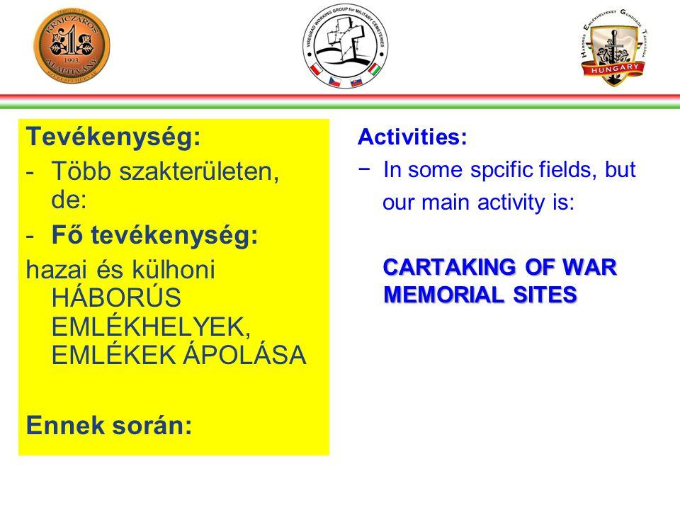 Tevékenység: -Több szakterületen, de: -Fő tevékenység: hazai és külhoni HÁBORÚS EMLÉKHELYEK, EMLÉKEK ÁPOLÁSA Ennek során: Activities: −In some spcific fields, but our main activity is: CARTAKING OF WAR MEMORIAL SITES