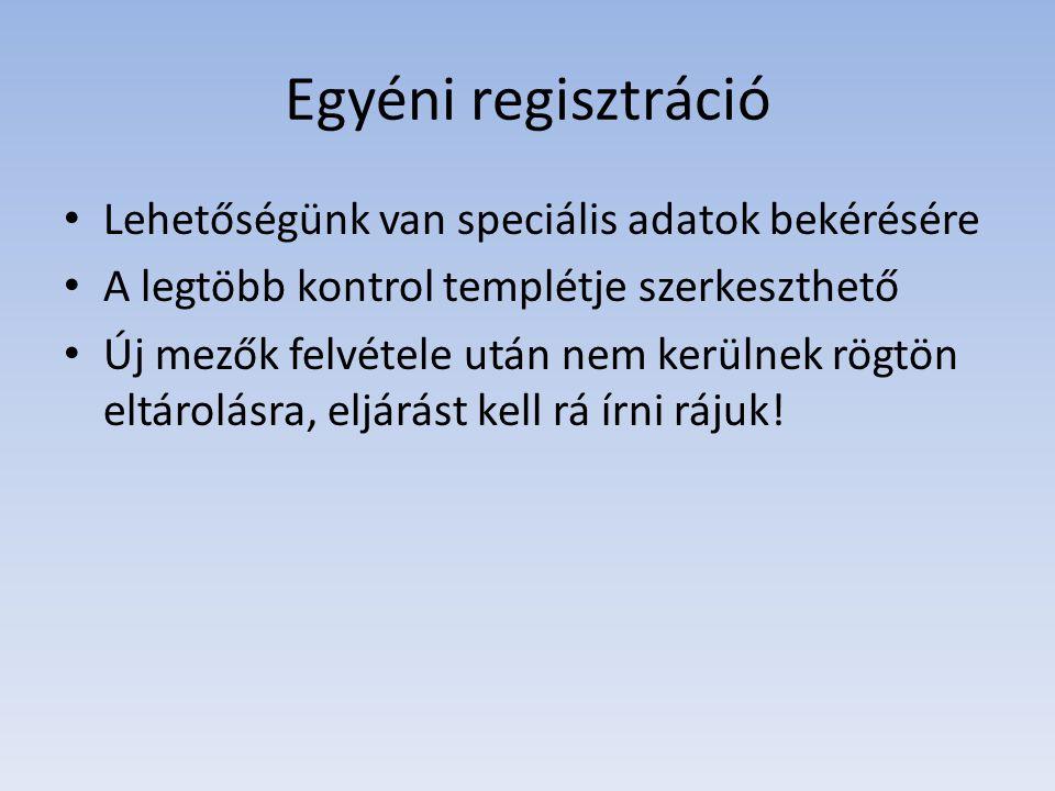 Egyéni regisztráció • Lehetőségünk van speciális adatok bekérésére • A legtöbb kontrol templétje szerkeszthető • Új mezők felvétele után nem kerülnek rögtön eltárolásra, eljárást kell rá írni rájuk!