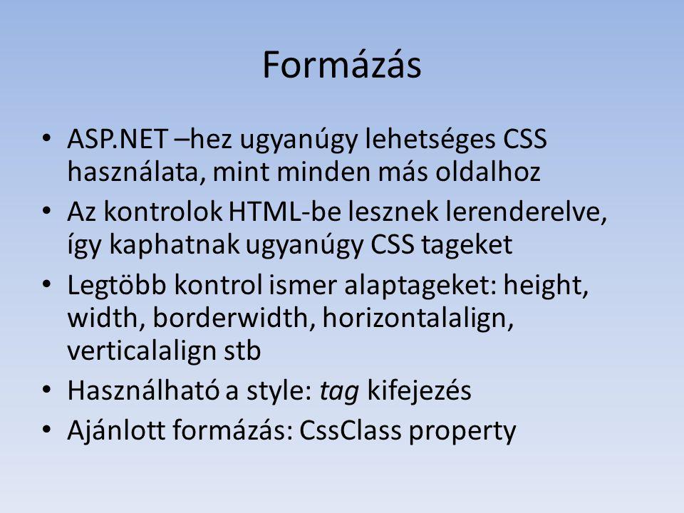 Formázás • ASP.NET –hez ugyanúgy lehetséges CSS használata, mint minden más oldalhoz • Az kontrolok HTML-be lesznek lerenderelve, így kaphatnak ugyanúgy CSS tageket • Legtöbb kontrol ismer alaptageket: height, width, borderwidth, horizontalalign, verticalalign stb • Használható a style: tag kifejezés • Ajánlott formázás: CssClass property