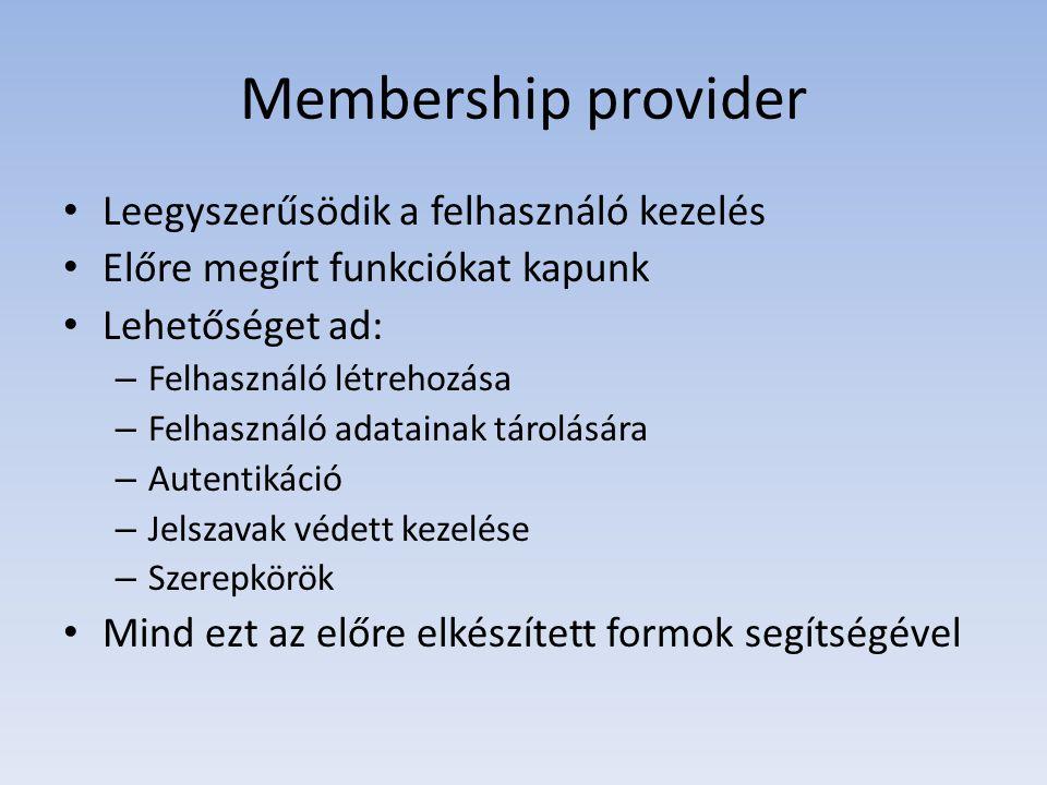 Membership provider • Leegyszerűsödik a felhasználó kezelés • Előre megírt funkciókat kapunk • Lehetőséget ad: – Felhasználó létrehozása – Felhasználó adatainak tárolására – Autentikáció – Jelszavak védett kezelése – Szerepkörök • Mind ezt az előre elkészített formok segítségével
