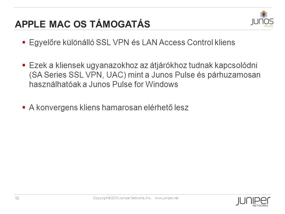 15 Copyright © 2010 Juniper Networks, Inc. www.juniper.net APPLE MAC OS TÁMOGATÁS  Egyelőre különálló SSL VPN és LAN Access Control kliens  Ezek a k