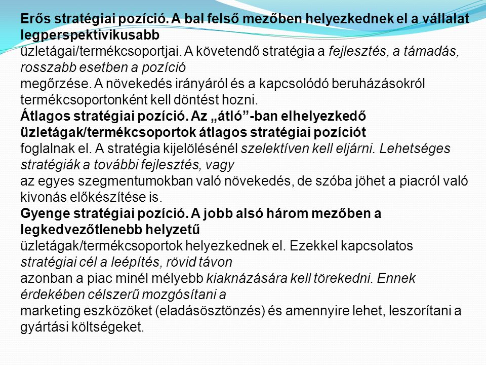 Erős stratégiai pozíció. A bal felső mezőben helyezkednek el a vállalat legperspektivikusabb üzletágai/termékcsoportjai. A követendő stratégia a fejle