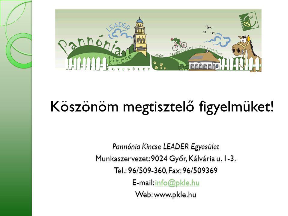 Köszönöm megtisztelő figyelmüket! Pannónia Kincse LEADER Egyesület Munkaszervezet: 9024 Győr, Kálvária u. 1-3. Tel.: 96/509-360, Fax: 96/509369 E-mail