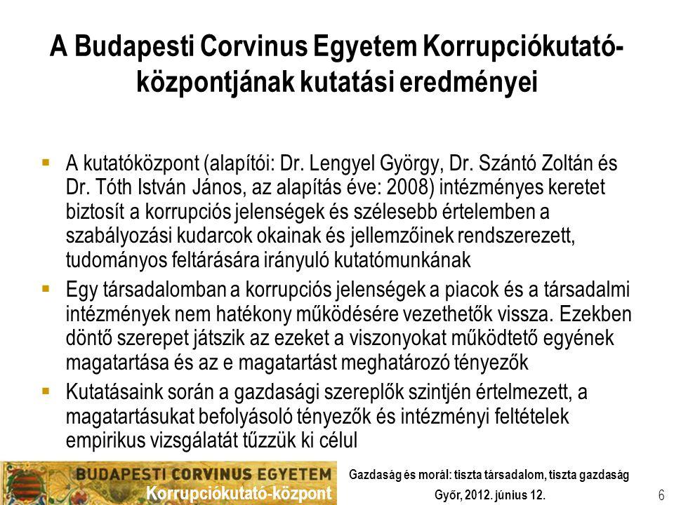 Korrupciókutató-központ Győr, 2012. június 12. Gazdaság és morál: tiszta társadalom, tiszta gazdaság 6 A Budapesti Corvinus Egyetem Korrupciókutató- k