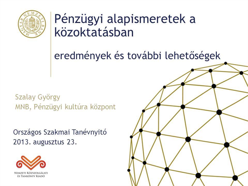 Pénzügyi alapismeretek a közoktatásban eredmények és további lehetőségek Országos Szakmai Tanévnyitó 2013. augusztus 23. Szalay György MNB, Pénzügyi k