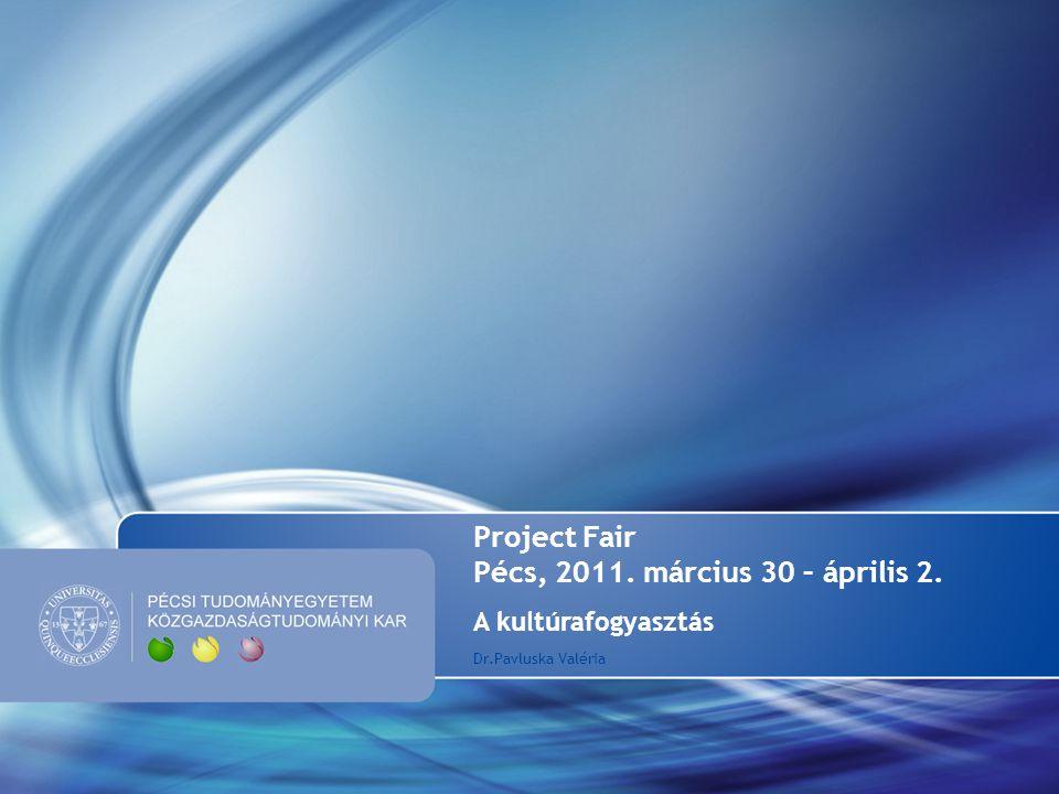 Project Fair Pécs, 2011. március 30 – április 2. A kultúrafogyasztás Dr.Pavluska Valéria