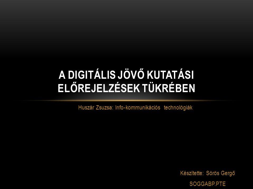 Huszár Zsuzsa: Info ‐ kommunikációs technológiák A DIGITÁLIS JÖVŐ KUTATÁSI ELŐREJELZÉSEK TÜKRÉBEN Készítette: Sörös Gergő SOGGABP.PTE