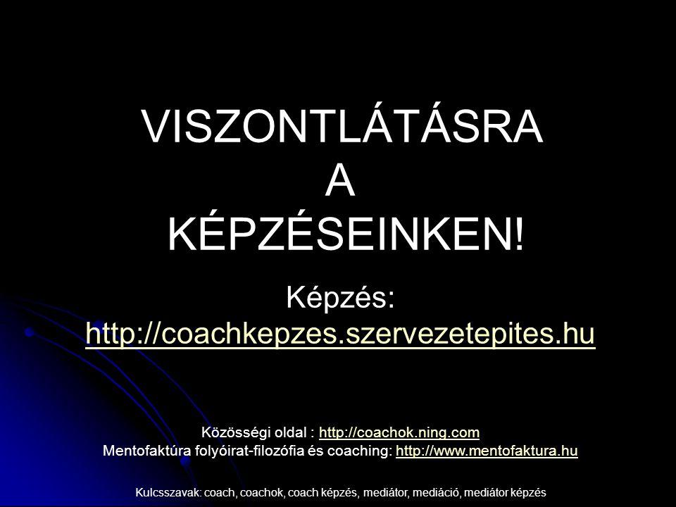 VISZONTLÁTÁSRA A KÉPZÉSEINKEN! Képzés: http://coachkepzes.szervezetepites.hu http://coachkepzes.szervezetepites.hu Közösségi oldal : http://coachok.ni