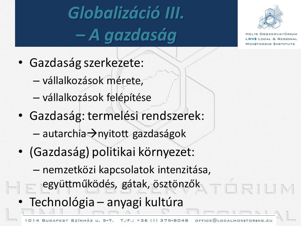 Globalizáció III. – A gazdaság • Gazdaság szerkezete: – vállalkozások mérete, – vállalkozások felépítése • Gazdaság: termelési rendszerek: – autarchia