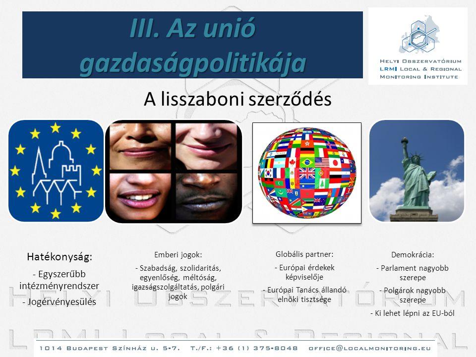 III. Az unió gazdaságpolitikája A lisszaboni szerződés Hatékonyság: - Egyszerűbb intézményrendszer - Jogérvényesülés Emberi jogok: - Szabadság, szolid