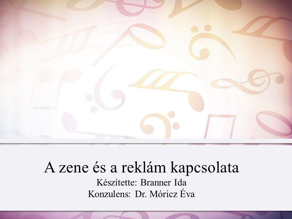A zene és a reklám kapcsolata Készítette: Branner Ida Konzulens: Dr. Móricz Éva