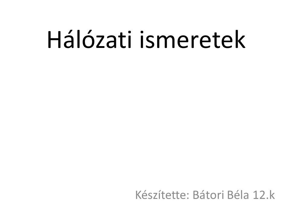Hálózati ismeretek Készítette: Bátori Béla 12.k