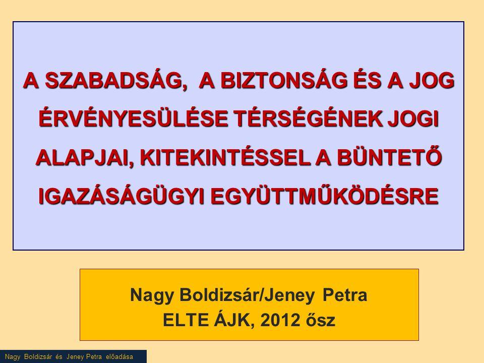 Nagy Boldizsár és Jeney Petra előadása A SZABADSÁG, A BIZTONSÁG ÉS A JOG ÉRVÉNYESÜLÉSE TÉRSÉGÉNEK JOGI ALAPJAI, KITEKINTÉSSEL A BÜNTETŐ IGAZÁSÁGÜGYI EGYÜTTMŰKÖDÉSRE Nagy Boldizsár/Jeney Petra ELTE ÁJK, 2012 ősz