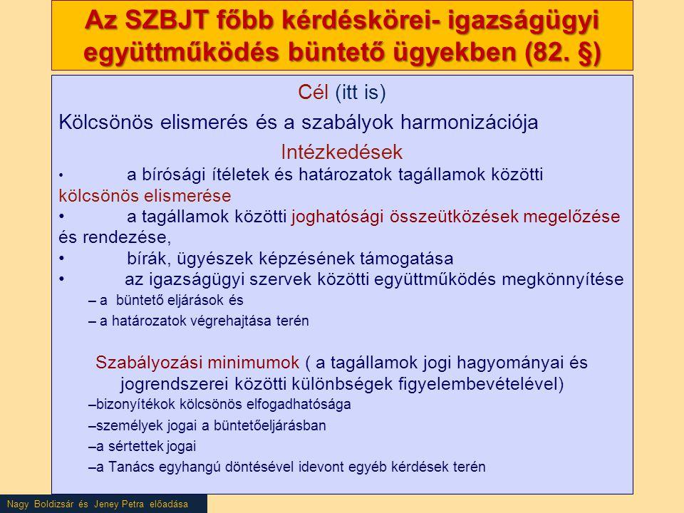 Nagy Boldizsár és Jeney Petra előadása Az SZBJT főbb kérdéskörei- igazságügyi együttműködés büntető ügyekben (82. §) Cél (itt is) Kölcsönös elismerés