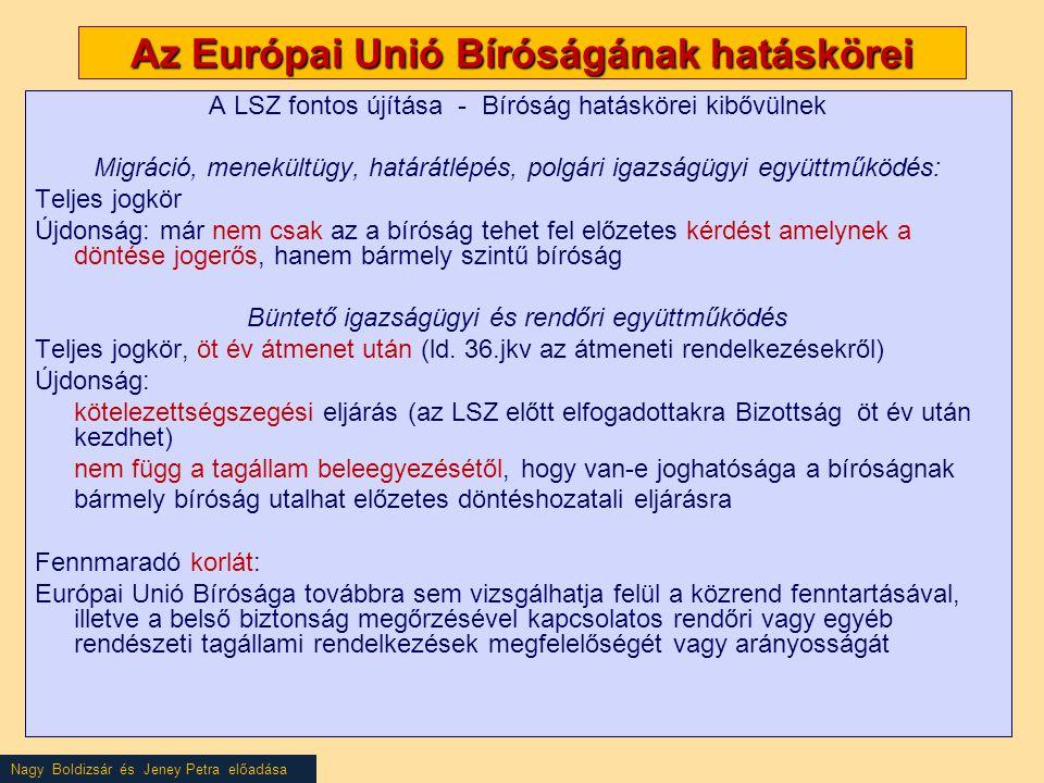 Nagy Boldizsár és Jeney Petra előadása Az Európai Unió Bíróságának hatáskörei A LSZ fontos újítása - Bíróság hatáskörei kibővülnek Migráció, menekültügy, határátlépés, polgári igazságügyi együttműködés: Teljes jogkör Újdonság: már nem csak az a bíróság tehet fel előzetes kérdést amelynek a döntése jogerős, hanem bármely szintű bíróság Büntető igazságügyi és rendőri együttműködés Teljes jogkör, öt év átmenet után (ld.