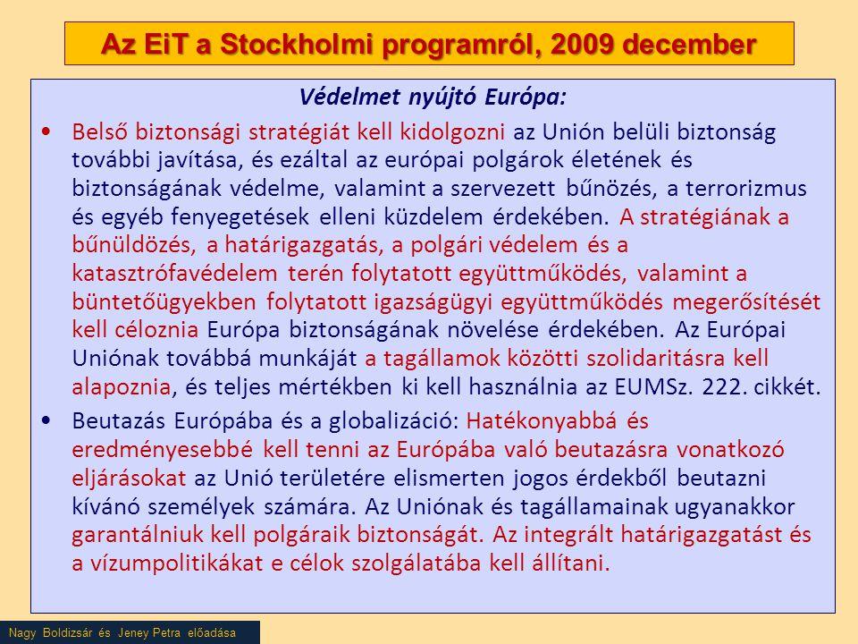 Nagy Boldizsár és Jeney Petra előadása Az EiT a Stockholmi programról, 2009 december Védelmet nyújtó Európa: •Belső biztonsági stratégiát kell kidolgozni az Unión belüli biztonság további javítása, és ezáltal az európai polgárok életének és biztonságának védelme, valamint a szervezett bűnözés, a terrorizmus és egyéb fenyegetések elleni küzdelem érdekében.