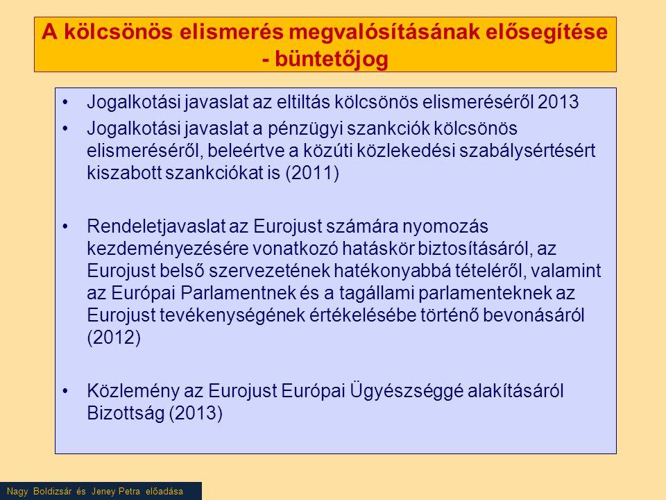 Nagy Boldizsár és Jeney Petra előadása A kölcsönös elismerés megvalósításának elősegítése - büntetőjog •Jogalkotási javaslat az eltiltás kölcsönös elismeréséről 2013 •Jogalkotási javaslat a pénzügyi szankciók kölcsönös elismeréséről, beleértve a közúti közlekedési szabálysértésért kiszabott szankciókat is (2011) •Rendeletjavaslat az Eurojust számára nyomozás kezdeményezésére vonatkozó hatáskör biztosításáról, az Eurojust belső szervezetének hatékonyabbá tételéről, valamint az Európai Parlamentnek és a tagállami parlamenteknek az Eurojust tevékenységének értékelésébe történő bevonásáról (2012) •Közlemény az Eurojust Európai Ügyészséggé alakításáról Bizottság (2013)